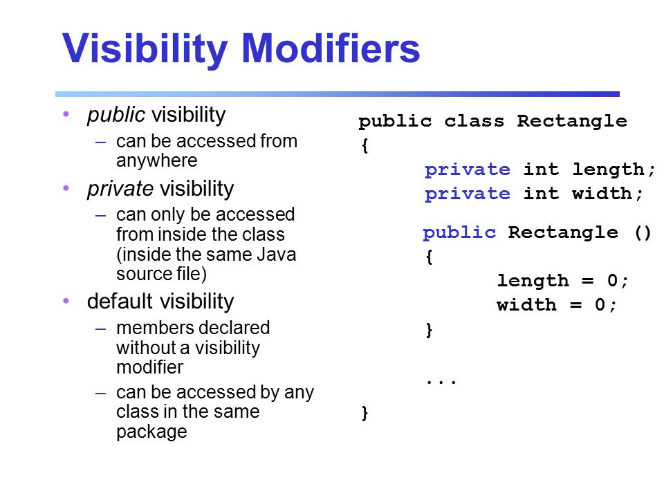 Visibility Modifiers public visibility –can be accessed from anywhere private visibility –can only be accessed from inside the class (inside the same Java source file) default visibility –members declared without a visibility modifier –can be accessed by any class in the same package public class Rectangle { private int length; private int width; } public Rectangle () { length = 0; width = 0; }...