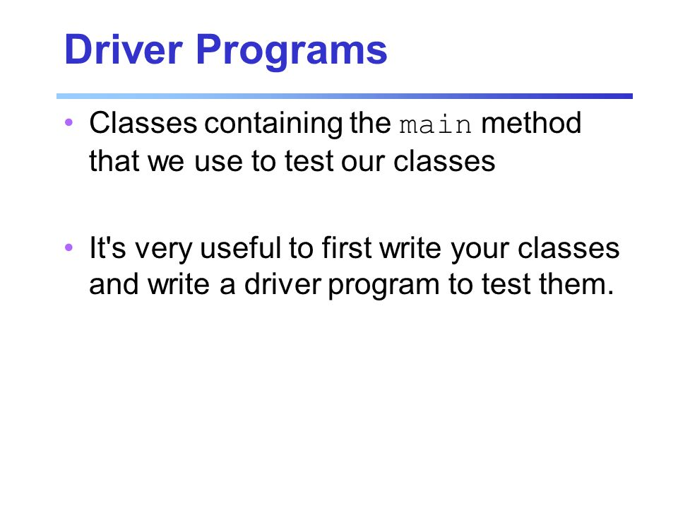 Driver Programs Classes containing the main method that we use to test our classes It s very useful to first write your classes and write a driver program to test them.