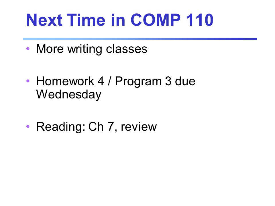 Next Time in COMP 110 More writing classes Homework 4 / Program 3 due Wednesday Reading: Ch 7, review