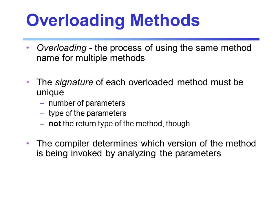 Overloading Methods Overloading - the process of using the same method name for multiple methods The signature of each overloaded method must be unique –number of parameters –type of the parameters –not the return type of the method, though The compiler determines which version of the method is being invoked by analyzing the parameters