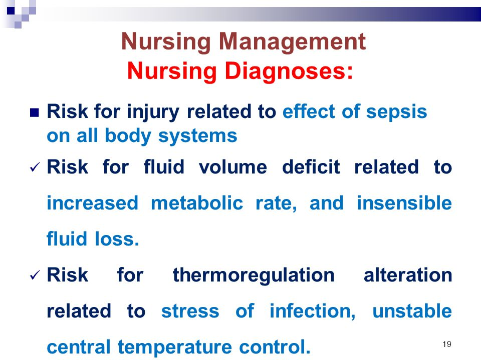 19 Nursing Management Nursing Diagnoses: Risk for injury related to effect of sepsis on all body systems Risk for fluid volume deficit related to increased metabolic rate, and insensible fluid loss.