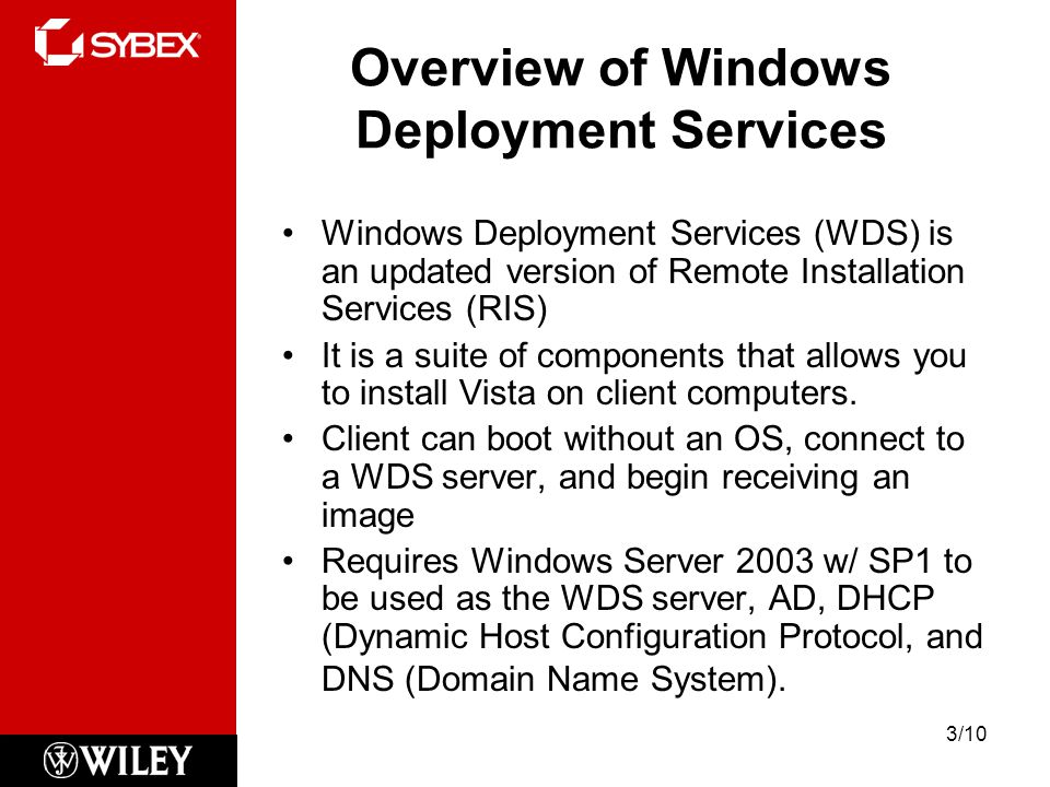 Overview of Windows Deployment Services Windows Deployment Services (WDS) is an updated version of Remote Installation Services (RIS) It is a suite of components that allows you to install Vista on client computers.