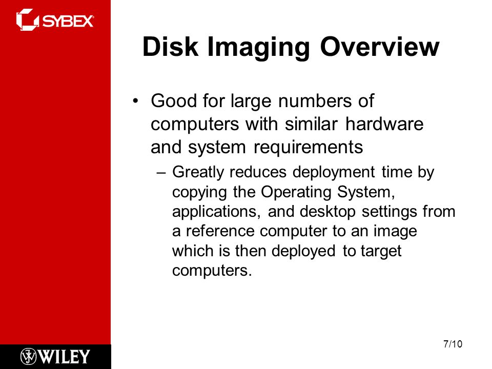 Disk Imaging Overview Good for large numbers of computers with similar hardware and system requirements –Greatly reduces deployment time by copying the Operating System, applications, and desktop settings from a reference computer to an image which is then deployed to target computers.