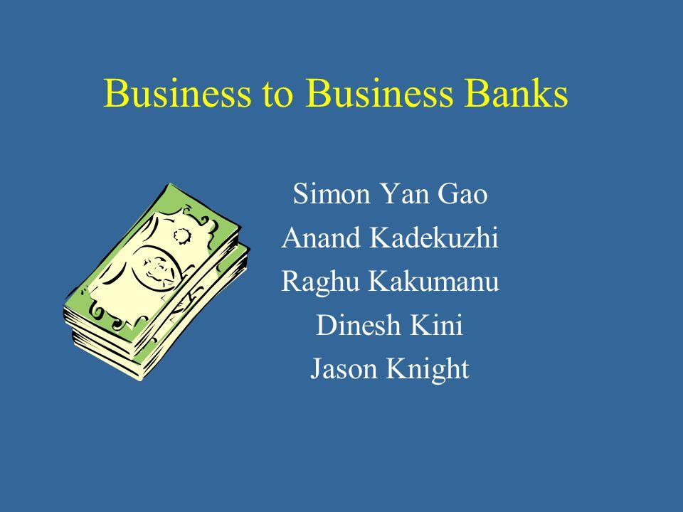 Business to Business Banks Simon Yan Gao Anand Kadekuzhi Raghu Kakumanu Dinesh Kini Jason Knight