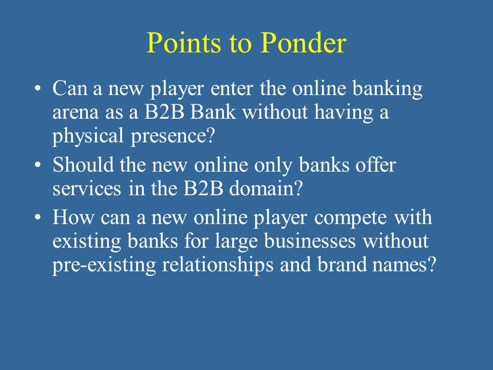 Points to Ponder Can a new player enter the online banking arena as a B2B Bank without having a physical presence.