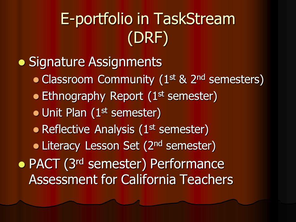E-portfolio in TaskStream (DRF) Signature Assignments Signature Assignments Classroom Community (1 st & 2 nd semesters) Classroom Community (1 st & 2 nd semesters) Ethnography Report (1 st semester) Ethnography Report (1 st semester) Unit Plan (1 st semester) Unit Plan (1 st semester) Reflective Analysis (1 st semester) Reflective Analysis (1 st semester) Literacy Lesson Set (2 nd semester) Literacy Lesson Set (2 nd semester) PACT (3 rd semester) Performance Assessment for California Teachers PACT (3 rd semester) Performance Assessment for California Teachers