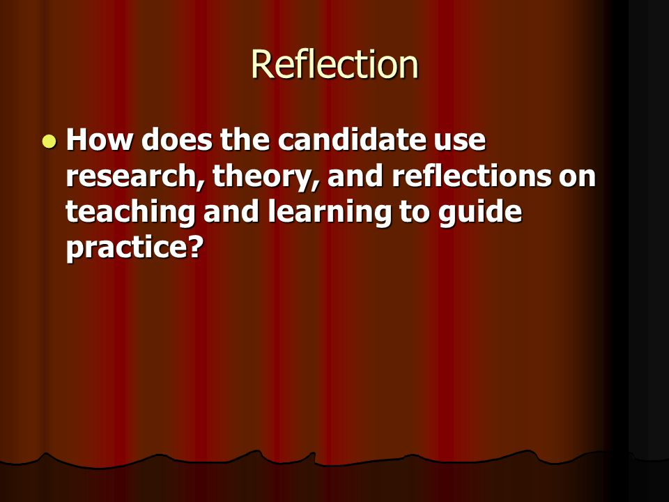 Reflection How does the candidate use research, theory, and reflections on teaching and learning to guide practice.