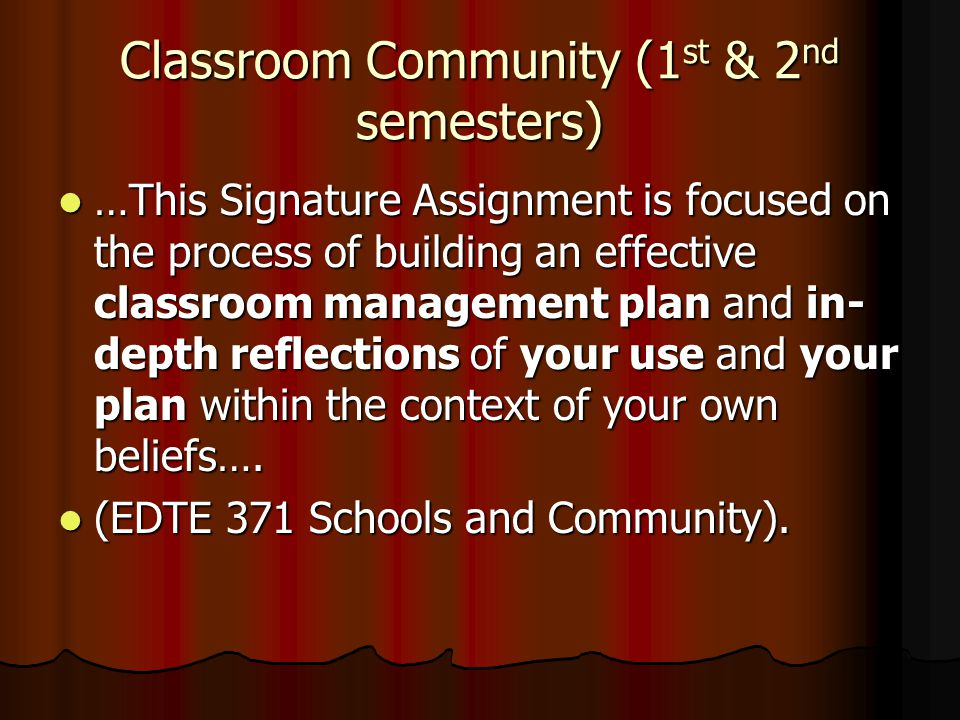 Classroom Community (1 st & 2 nd semesters) …This Signature Assignment is focused on the process of building an effective classroom management plan and in- depth reflections of your use and your plan within the context of your own beliefs….