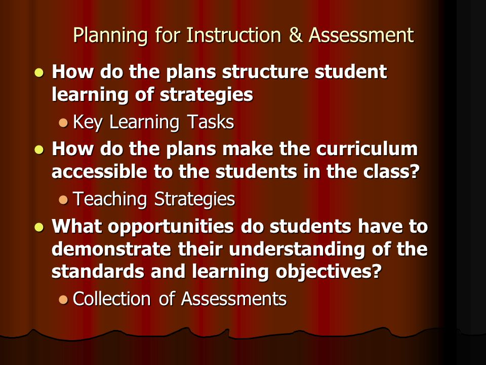 Planning for Instruction & Assessment How do the plans structure student learning of strategies How do the plans structure student learning of strategies Key Learning Tasks Key Learning Tasks How do the plans make the curriculum accessible to the students in the class.