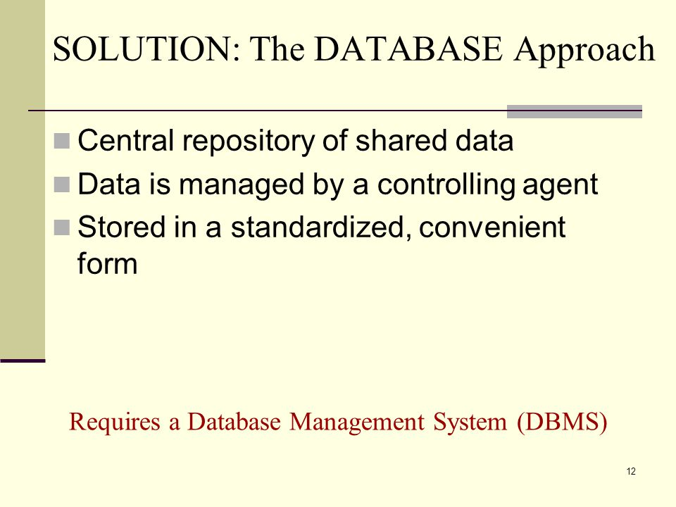 12 SOLUTION: The DATABASE Approach Central repository of shared data Data is managed by a controlling agent Stored in a standardized, convenient form Requires a Database Management System (DBMS)