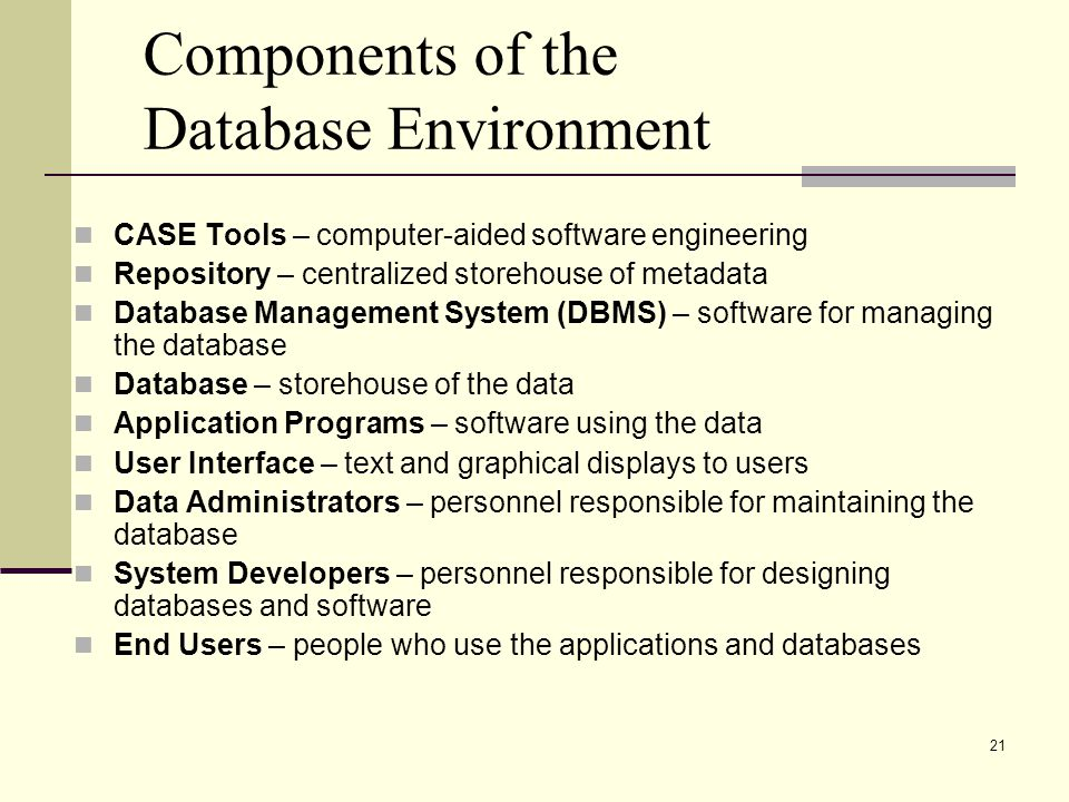 21 Components of the Database Environment CASE Tools – computer-aided software engineering Repository – centralized storehouse of metadata Database Management System (DBMS) – software for managing the database Database – storehouse of the data Application Programs – software using the data User Interface – text and graphical displays to users Data Administrators – personnel responsible for maintaining the database System Developers – personnel responsible for designing databases and software End Users – people who use the applications and databases