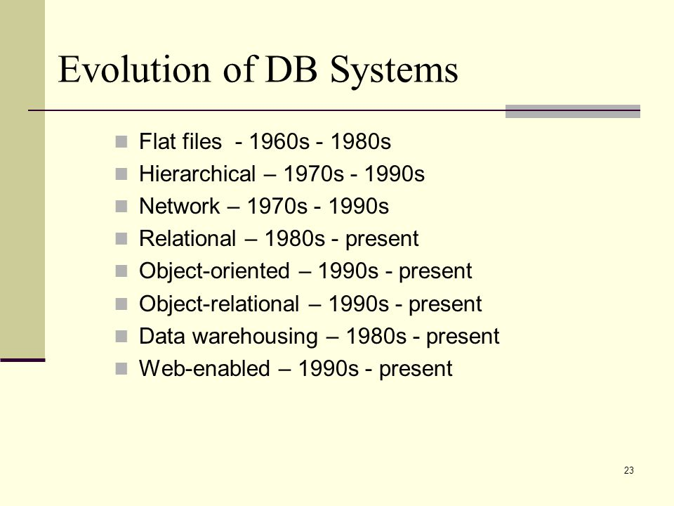 23 Evolution of DB Systems Flat files s s Hierarchical – 1970s s Network – 1970s s Relational – 1980s - present Object-oriented – 1990s - present Object-relational – 1990s - present Data warehousing – 1980s - present Web-enabled – 1990s - present
