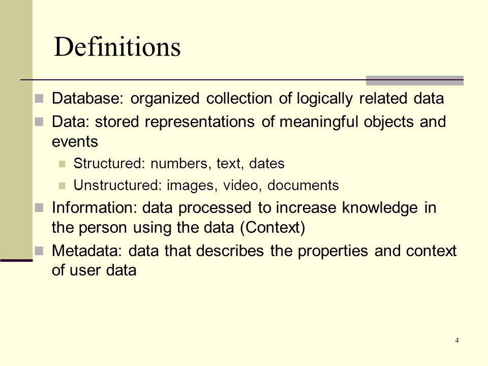 4 Definitions Database: organized collection of logically related data Data: stored representations of meaningful objects and events Structured: numbers, text, dates Unstructured: images, video, documents Information: data processed to increase knowledge in the person using the data (Context) Metadata: data that describes the properties and context of user data