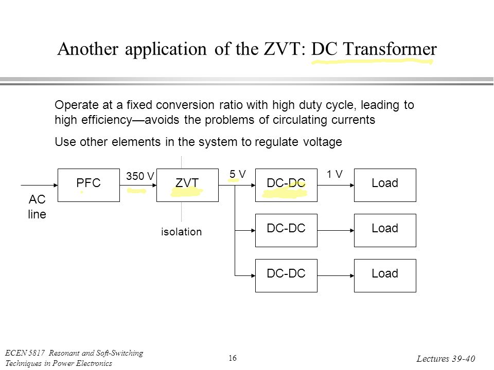ECEN 5817 Resonant and Soft-Switching Techniques in Power Electronics 16 Lectures Another application of the ZVT: DC Transformer Operate at a fixed conversion ratio with high duty cycle, leading to high efficiency—avoids the problems of circulating currents Use other elements in the system to regulate voltage PFC AC line ZVT DC-DCLoad DC-DC Load DC-DC Load isolation 350 V 5 V1 V