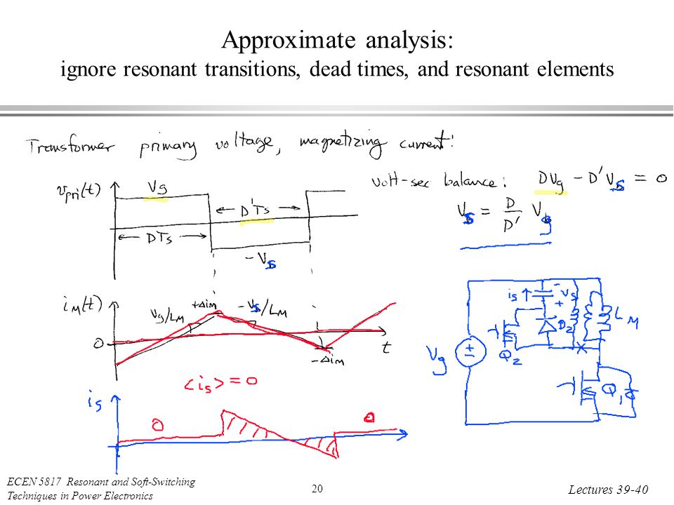 ECEN 5817 Resonant and Soft-Switching Techniques in Power Electronics 20 Lectures Approximate analysis: ignore resonant transitions, dead times, and resonant elements