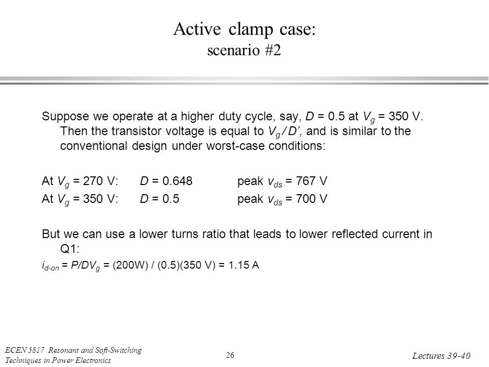 ECEN 5817 Resonant and Soft-Switching Techniques in Power Electronics 26 Lectures Active clamp case: scenario #2 Suppose we operate at a higher duty cycle, say, D = 0.5 at V g = 350 V.