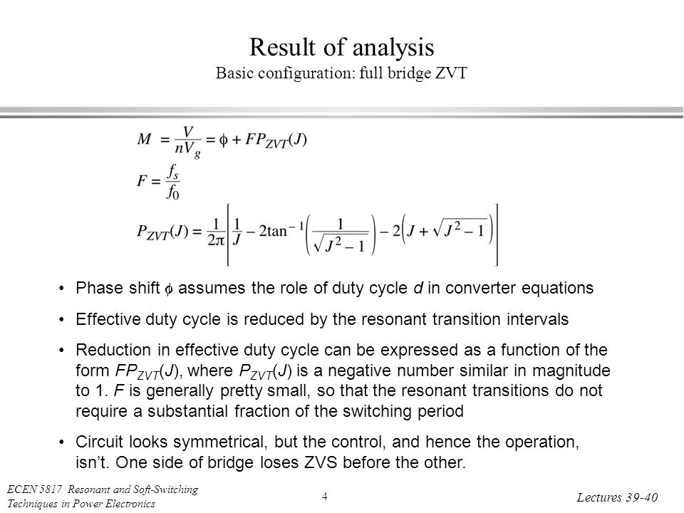 ECEN 5817 Resonant and Soft-Switching Techniques in Power Electronics 4 Lectures Result of analysis Basic configuration: full bridge ZVT Phase shift  assumes the role of duty cycle d in converter equations Effective duty cycle is reduced by the resonant transition intervals Reduction in effective duty cycle can be expressed as a function of the form FP ZVT (J), where P ZVT (J) is a negative number similar in magnitude to 1.