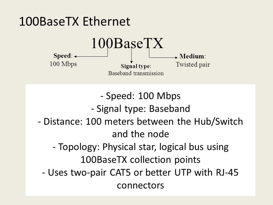 - Speed: 100 Mbps - Signal type: Baseband - Distance: 100 meters between the Hub/Switch and the node - Topology: Physical star, logical bus using 100BaseTX collection points - Uses two-pair CAT5 or better UTP with RJ-45 connectors 100BaseTX Ethernet 100BaseTX Speed: 100 Mbps Signal type: Baseband transmission Medium: Twisted pair