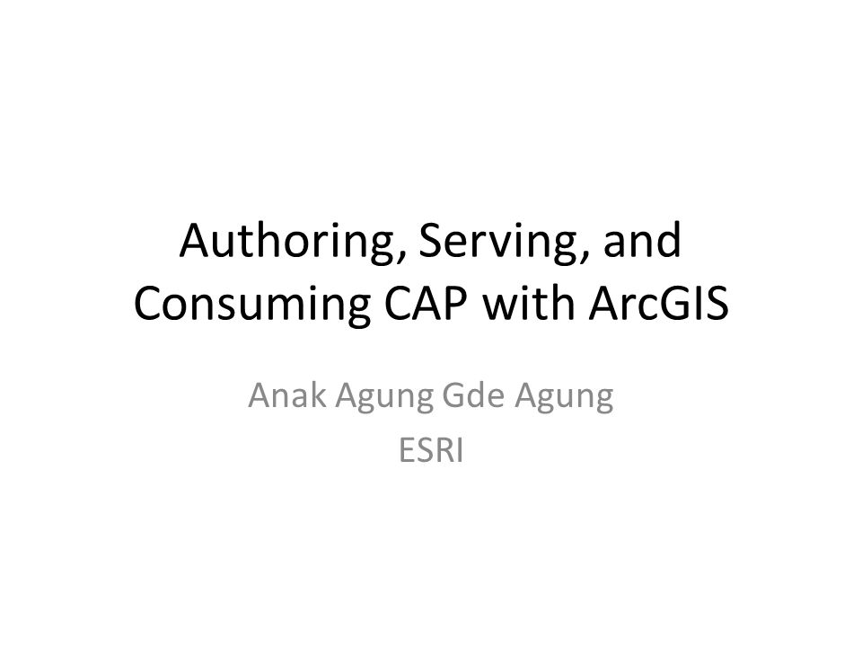 Authoring, Serving, and Consuming CAP with ArcGIS Anak Agung Gde Agung ESRI