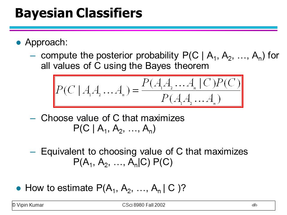 © Vipin Kumar CSci 8980 Fall Bayesian Classifiers l Approach: –compute the posterior probability P(C | A 1, A 2, …, A n ) for all values of C using the Bayes theorem –Choose value of C that maximizes P(C | A 1, A 2, …, A n ) –Equivalent to choosing value of C that maximizes P(A 1, A 2, …, A n |C) P(C) l How to estimate P(A 1, A 2, …, A n | C )