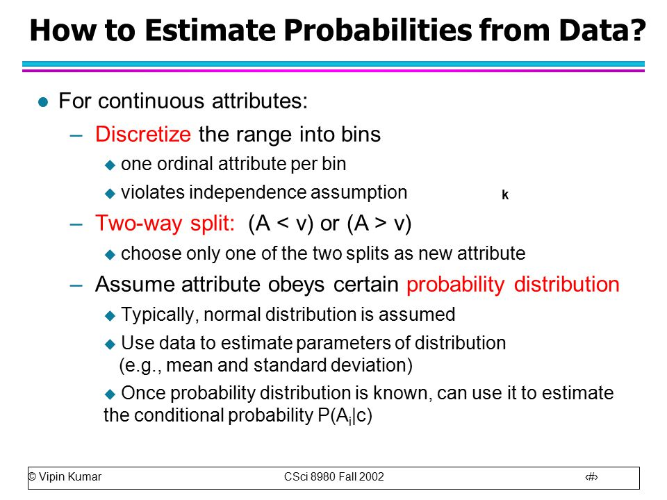 © Vipin Kumar CSci 8980 Fall How to Estimate Probabilities from Data.