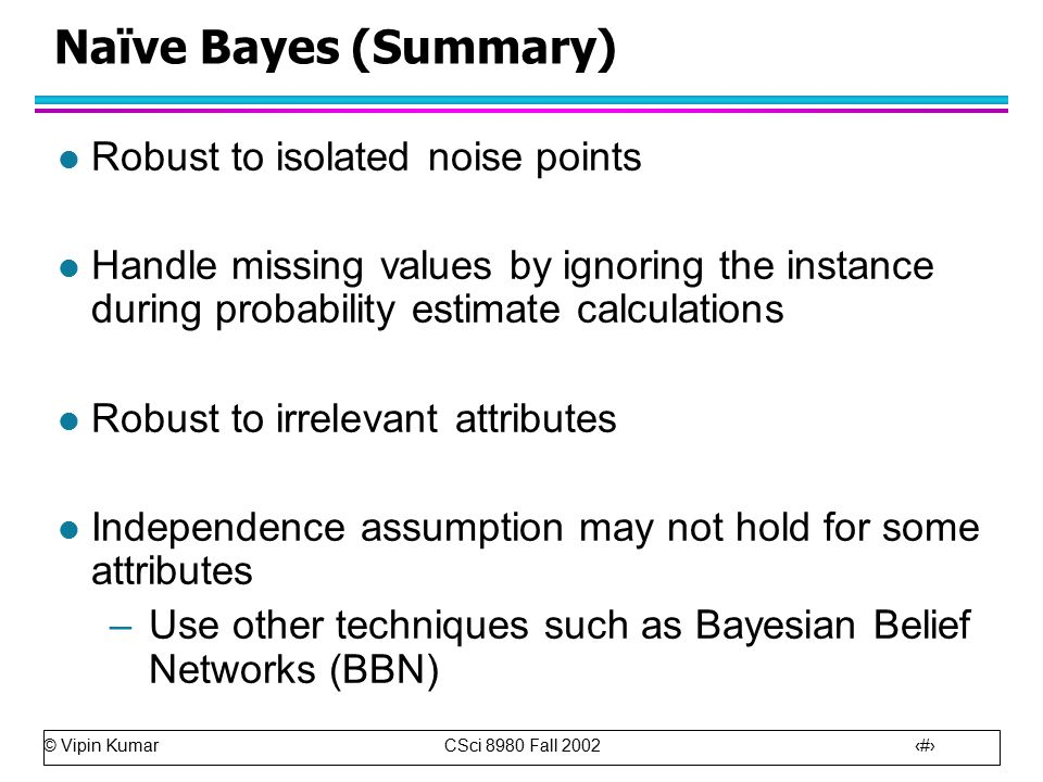 © Vipin Kumar CSci 8980 Fall Naïve Bayes (Summary) l Robust to isolated noise points l Handle missing values by ignoring the instance during probability estimate calculations l Robust to irrelevant attributes l Independence assumption may not hold for some attributes –Use other techniques such as Bayesian Belief Networks (BBN)