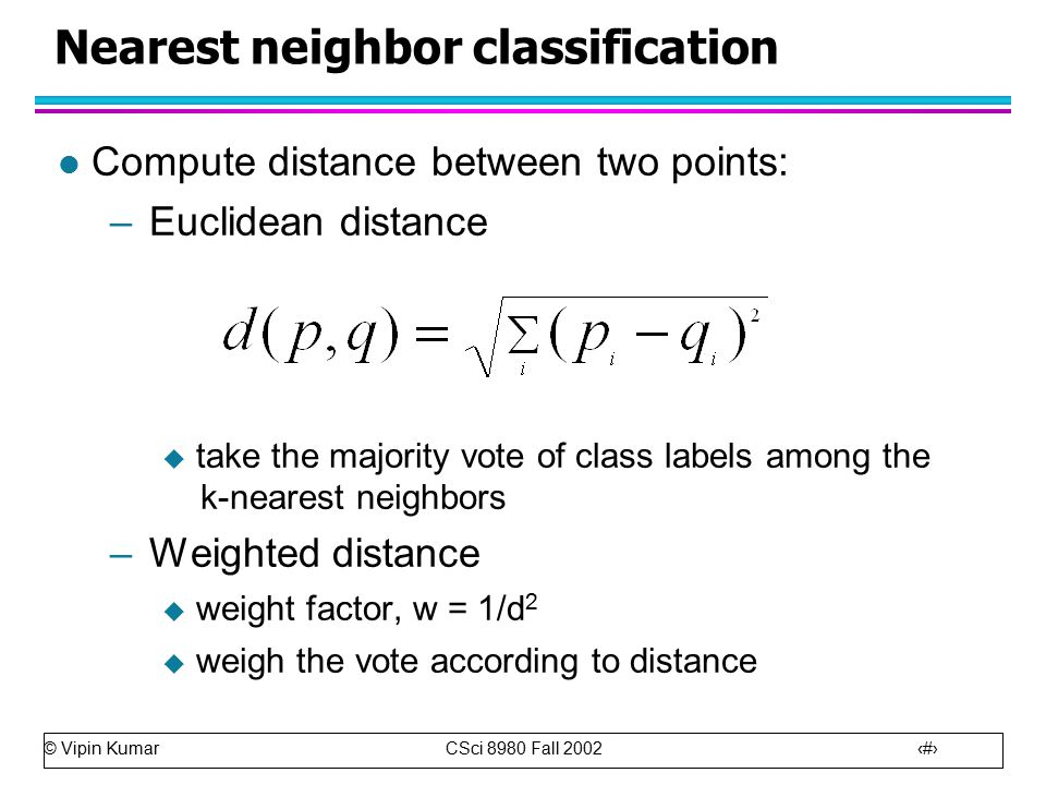 © Vipin Kumar CSci 8980 Fall Nearest neighbor classification l Compute distance between two points: –Euclidean distance  take the majority vote of class labels among the k-nearest neighbors –Weighted distance  weight factor, w = 1/d 2  weigh the vote according to distance
