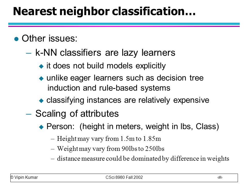 © Vipin Kumar CSci 8980 Fall Nearest neighbor classification… l Other issues: –k-NN classifiers are lazy learners  it does not build models explicitly  unlike eager learners such as decision tree induction and rule-based systems  classifying instances are relatively expensive –Scaling of attributes  Person: (height in meters, weight in lbs, Class) –Height may vary from 1.5m to 1.85m –Weight may vary from 90lbs to 250lbs –distance measure could be dominated by difference in weights