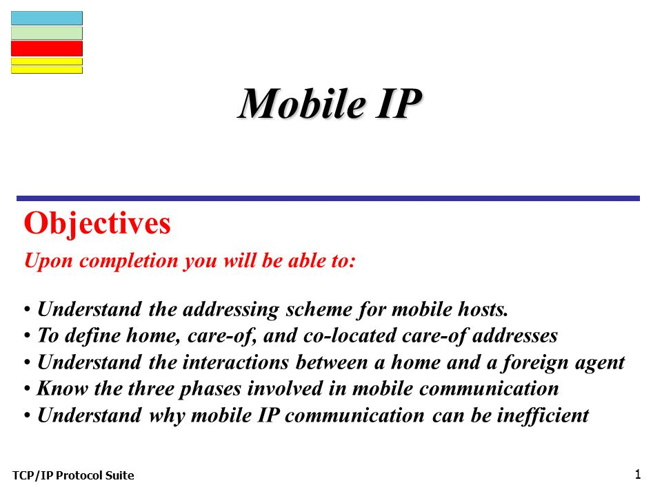 TCP/IP Protocol Suite 1 Upon completion you will be able to: Mobile IP Understand the addressing scheme for mobile hosts.