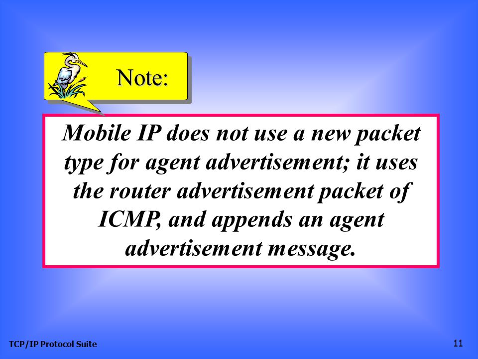TCP/IP Protocol Suite 11 Mobile IP does not use a new packet type for agent advertisement; it uses the router advertisement packet of ICMP, and appends an agent advertisement message.