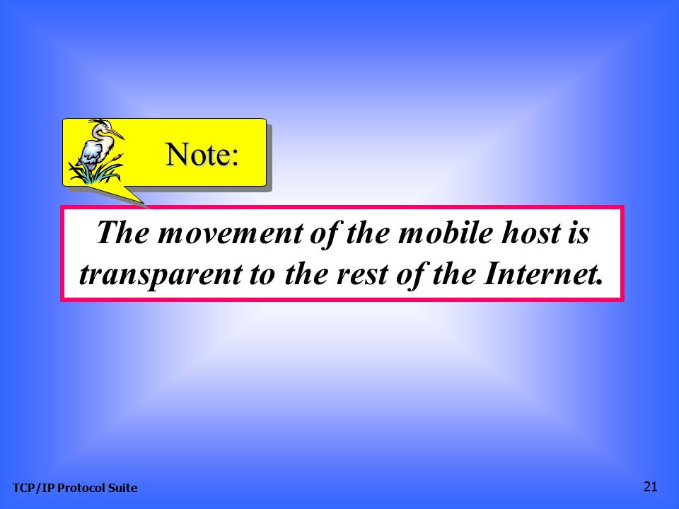 TCP/IP Protocol Suite 21 The movement of the mobile host is transparent to the rest of the Internet.