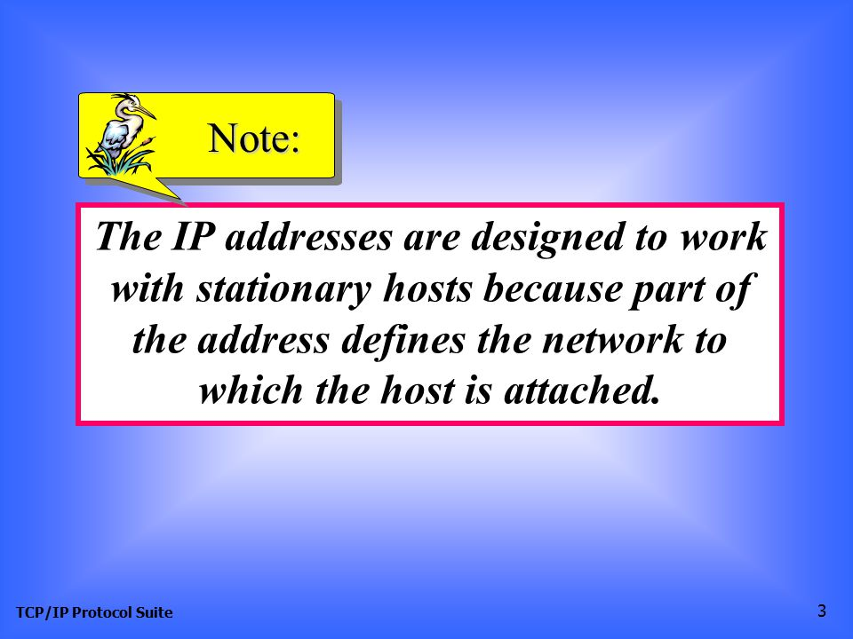 TCP/IP Protocol Suite 3 The IP addresses are designed to work with stationary hosts because part of the address defines the network to which the host is attached.