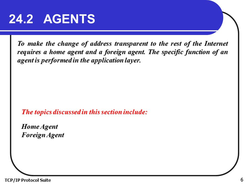 TCP/IP Protocol Suite 6 24.2 AGENTS To make the change of address transparent to the rest of the Internet requires a home agent and a foreign agent.