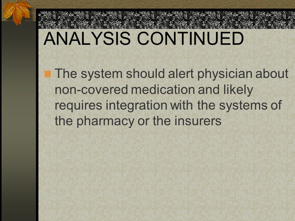 ANALYSIS CONTINUED The system must be able to alert physician whether a prescription is filled or not filled The system should be able to monitor and alert physician about adverse drug reactions and classify them according to causation The system must allow physicians or authorized users access to single or groups of medical records by specific attributes