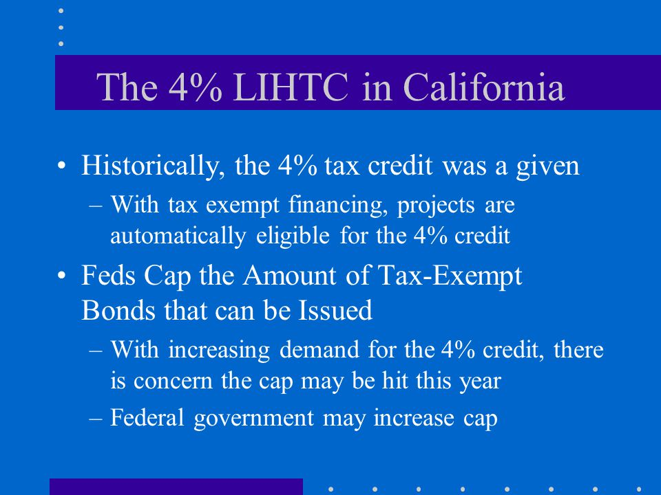 The 4% LIHTC in California Historically, the 4% tax credit was a given –With tax exempt financing, projects are automatically eligible for the 4% credit Feds Cap the Amount of Tax-Exempt Bonds that can be Issued –With increasing demand for the 4% credit, there is concern the cap may be hit this year –Federal government may increase cap