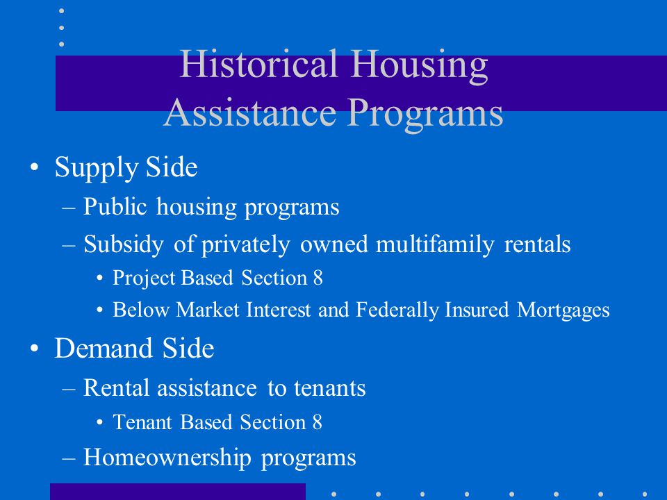 Historical Housing Assistance Programs Supply Side –Public housing programs –Subsidy of privately owned multifamily rentals Project Based Section 8 Below Market Interest and Federally Insured Mortgages Demand Side –Rental assistance to tenants Tenant Based Section 8 –Homeownership programs