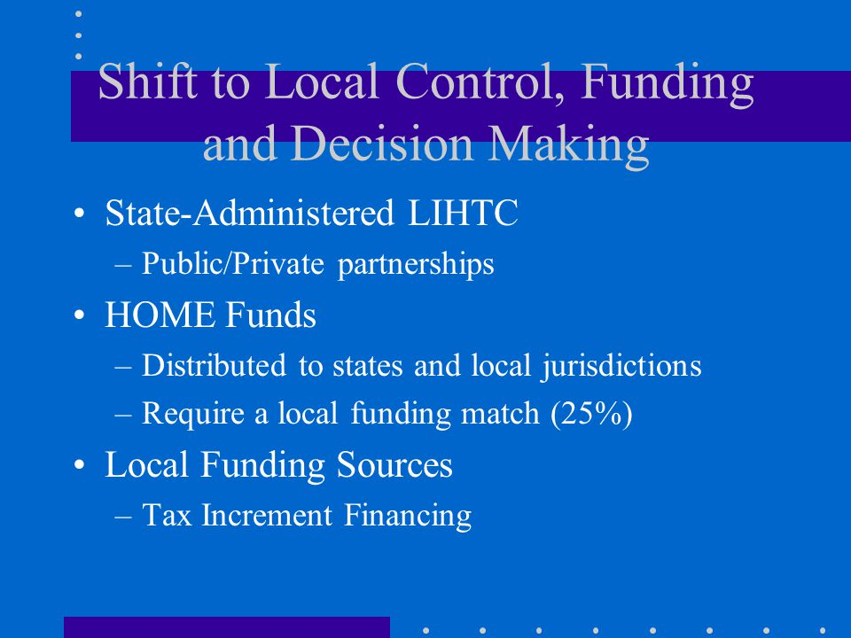 Shift to Local Control, Funding and Decision Making State-Administered LIHTC –Public/Private partnerships HOME Funds –Distributed to states and local jurisdictions –Require a local funding match (25%) Local Funding Sources –Tax Increment Financing
