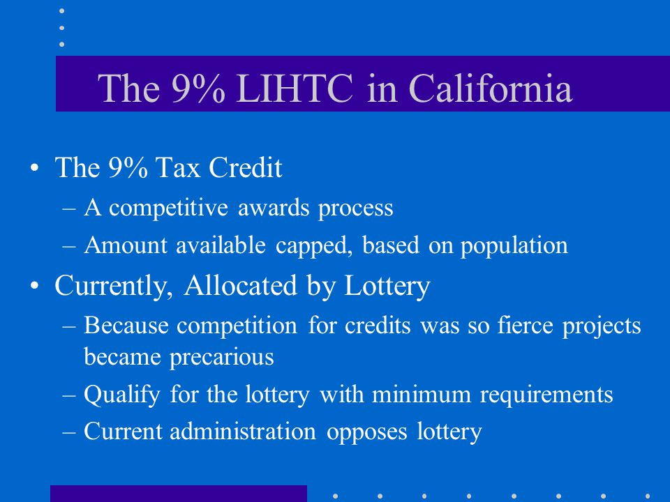 The 9% LIHTC in California The 9% Tax Credit –A competitive awards process –Amount available capped, based on population Currently, Allocated by Lottery –Because competition for credits was so fierce projects became precarious –Qualify for the lottery with minimum requirements –Current administration opposes lottery