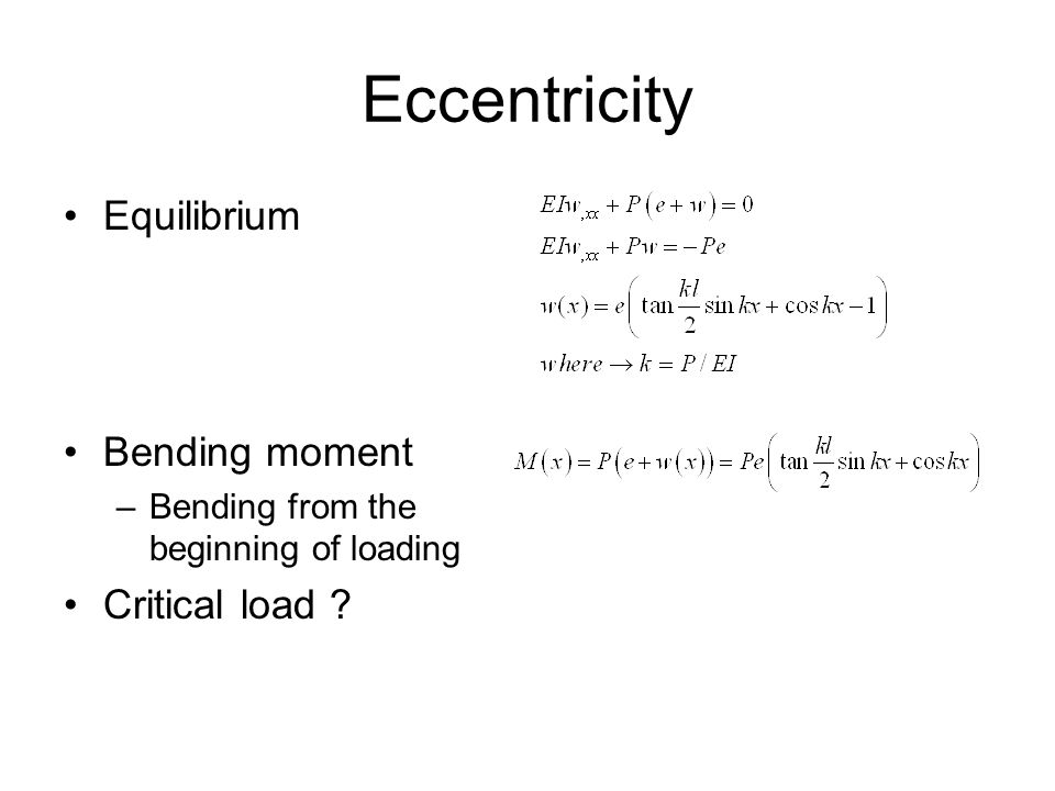 Eccentricity Equilibrium Bending moment –Bending from the beginning of loading Critical load