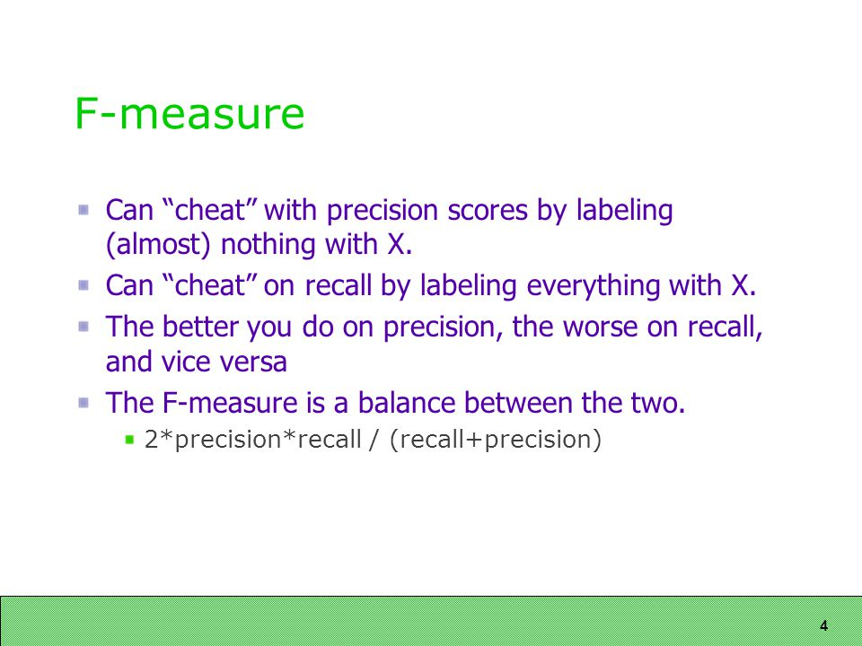 4 F-measure Can cheat with precision scores by labeling (almost) nothing with X.