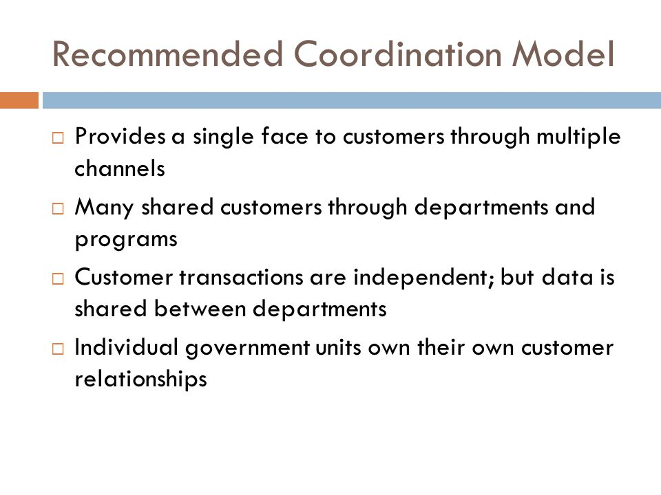 Recommended Coordination Model  Provides a single face to customers through multiple channels  Many shared customers through departments and programs  Customer transactions are independent; but data is shared between departments  Individual government units own their own customer relationships