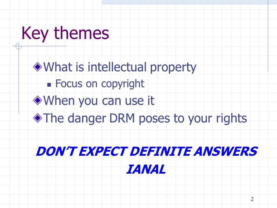 2 Key themes What is intellectual property Focus on copyright When you can use it The danger DRM poses to your rights DON'T EXPECT DEFINITE ANSWERS IANAL