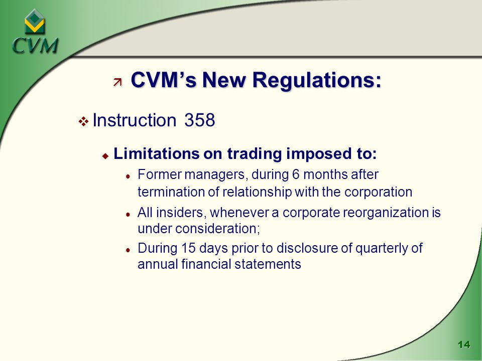 14 ä CVM's New Regulations: v Instruction 358 u Limitations on trading imposed to: l Former managers, during 6 months after termination of relationship with the corporation l All insiders, whenever a corporate reorganization is under consideration; l During 15 days prior to disclosure of quarterly of annual financial statements