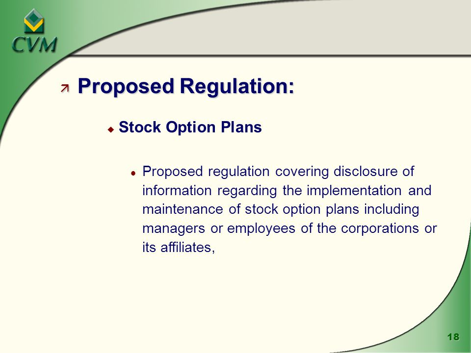 18 ä Proposed Regulation: u Stock Option Plans l Proposed regulation covering disclosure of information regarding the implementation and maintenance of stock option plans including managers or employees of the corporations or its affiliates,