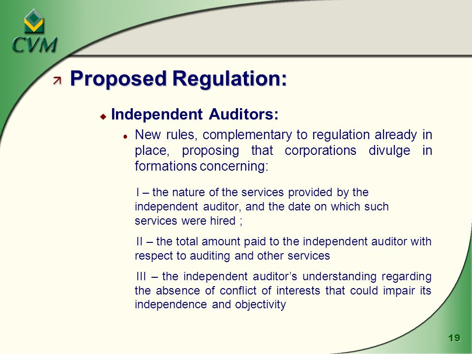 19 ä Proposed Regulation: u Independent Auditors: l New rules, complementary to regulation already in place, proposing that corporations divulge in formations concerning: I – the nature of the services provided by the independent auditor, and the date on which such services were hired ; II – the total amount paid to the independent auditor with respect to auditing and other services III – the independent auditor's understanding regarding the absence of conflict of interests that could impair its independence and objectivity