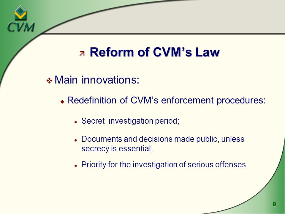 9 ä Reform of CVM's Law v Main innovations: u Redefinition of CVM's enforcement procedures: l Secret investigation period; l Documents and decisions made public, unless secrecy is essential; l Priority for the investigation of serious offenses.