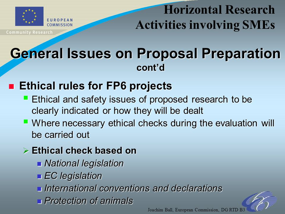 Horizontal Research Activities involving SMEs Joachim Ball, European Commission, DG RTD B3 General Issues on Proposal Preparation cont'd n Ethical rules for FP6 projects  Ethical and safety issues of proposed research to be clearly indicated or how they will be dealt  Where necessary ethical checks during the evaluation will be carried out  Ethical check based on n National legislation n EC legislation n International conventions and declarations n Protection of animals