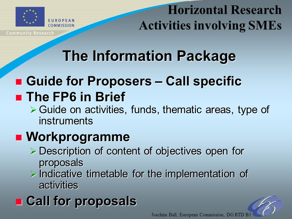 Horizontal Research Activities involving SMEs Joachim Ball, European Commission, DG RTD B3 The Information Package n Guide for Proposers – Call specific n The FP6 in Brief  Guide on activities, funds, thematic areas, type of instruments n Workprogramme  Description of content of objectives open for proposals  Indicative timetable for the implementation of activities n Call for proposals