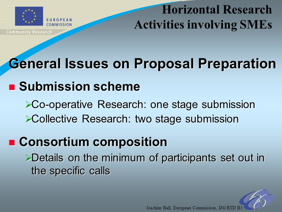 Horizontal Research Activities involving SMEs Joachim Ball, European Commission, DG RTD B3 General Issues on Proposal Preparation n Submission scheme  Co-operative Research: one stage submission  Collective Research: two stage submission n Consortium composition  Details on the minimum of participants set out in the specific calls