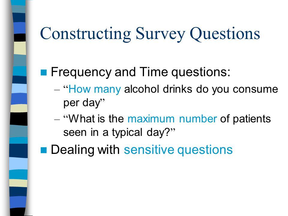 Constructing Survey Questions Frequency and Time questions: – How many alcohol drinks do you consume per day – What is the maximum number of patients seen in a typical day.